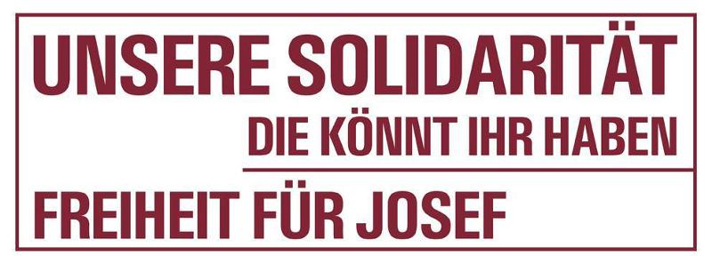 Unsere Solidarität, die könnt ihr haben! Freiheit für Josef!